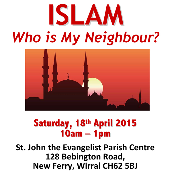 ISLAM - Who is My Neighbour? - Sat 18th April 10am-1pm,  St. John the Evangelist Parish Centre, 128 Bebington Road, New Ferry, Wirral CH62 5BJ